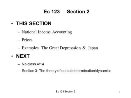 Ec 123 Section 2 THIS SECTION –National Income Accounting –Prices –Examples: The Great Depresssion & Japan NEXT –No class 4/14 –Section 3: The theory of.
