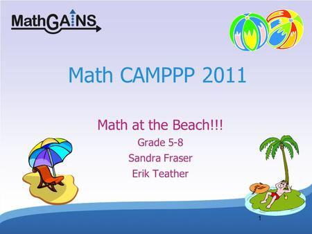 1 Math CAMPPP 2011 Math at the Beach!!! Grade 5-8 Sandra Fraser Erik Teather.