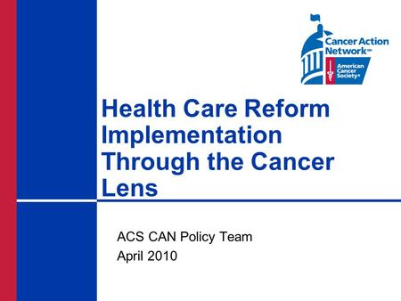 Health Care Reform Implementation Through the Cancer Lens ACS CAN Policy Team April 2010.