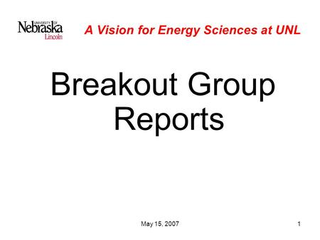 May 15, 20071 A Vision for Energy Sciences at UNL Breakout Group Reports.