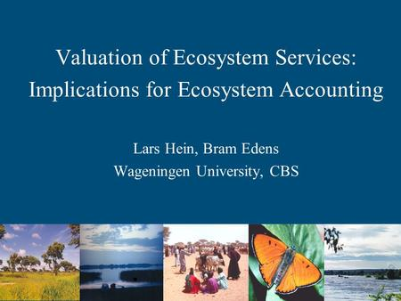 Valuation of Ecosystem Services: Implications for Ecosystem Accounting Lars Hein, Bram Edens Wageningen University, CBS.