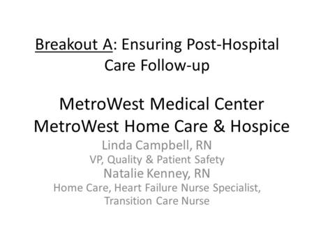 Breakout A: Ensuring Post-Hospital Care Follow-up Linda Campbell, RN VP, Quality & Patient Safety Natalie Kenney, RN Home Care, Heart Failure Nurse Specialist,