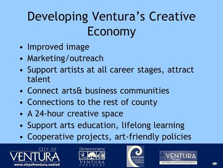 Developing Ventura's Creative Economy Improved image Marketing/outreach Support artists at all career stages, attract talent Connect arts& business communities.