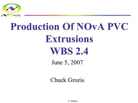 C. Grozis Production Of NOvA PVC Extrusions WBS 2.4 June 5, 2007 Chuck Grozis.