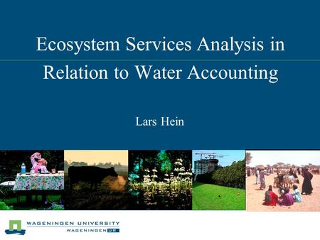 Ecosystem Services Analysis in Relation to Water Accounting Lars Hein.