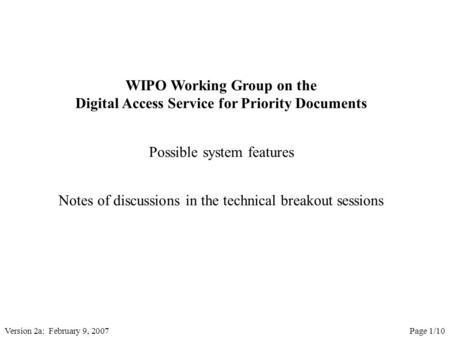 Version 2a: February 9, 2007Page 1/10 WIPO Working Group on the Digital Access Service for Priority Documents Possible system features Notes of discussions.
