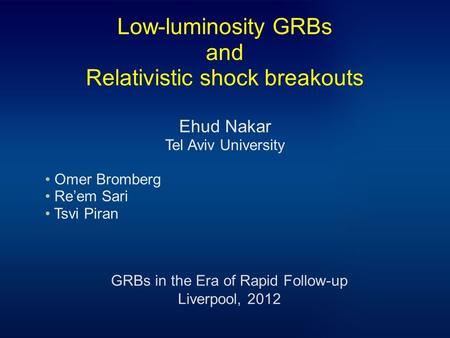 Low-luminosity GRBs and Relativistic shock breakouts Ehud Nakar Tel Aviv University Omer Bromberg Re'em Sari Tsvi Piran GRBs in the Era of Rapid Follow-up.