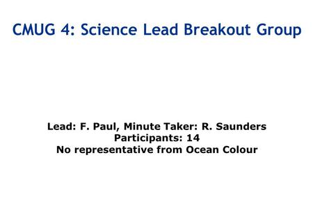 Lead: F. Paul, Minute Taker: R. Saunders Participants: 14 No representative from Ocean Colour CMUG 4: Science Lead Breakout Group.