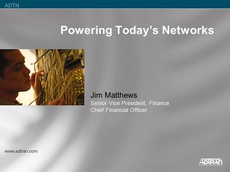 Powering Today's Networks Jim Matthews Senior Vice President, Finance Chief Financial Officer.