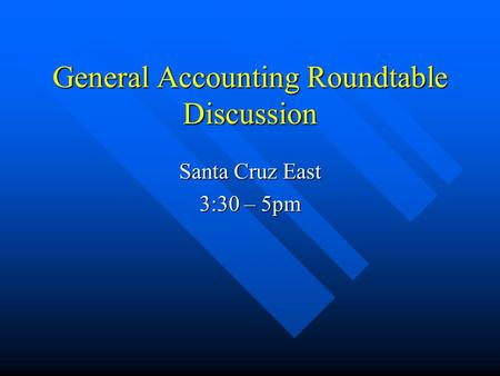 General Accounting Roundtable Discussion Santa Cruz East 3:30 – 5pm.
