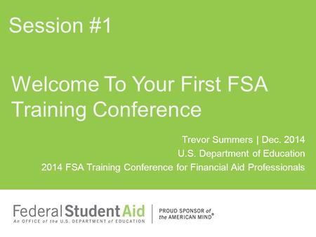 Trevor Summers | Dec. 2014 U.S. Department of Education 2014 FSA Training Conference for Financial Aid Professionals Welcome To Your First FSA Training.