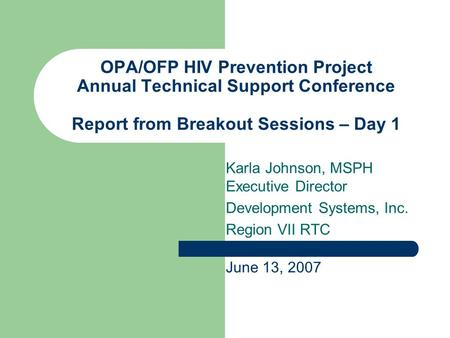 OPA/OFP HIV Prevention Project Annual Technical Support Conference Report from Breakout Sessions – Day 1 Karla Johnson, MSPH Executive Director Development.