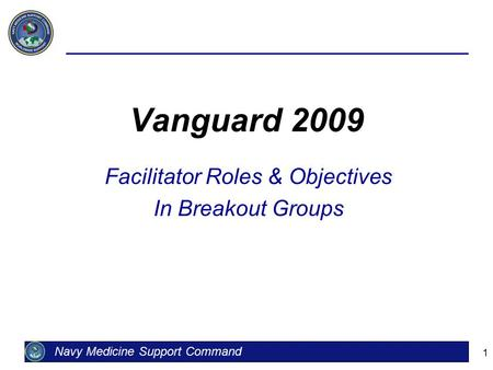 1 Vanguard 2009 Facilitator Roles & Objectives In Breakout Groups Navy Medicine Support Command.