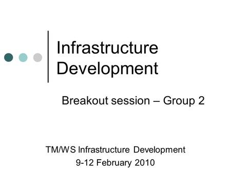 Infrastructure Development TM/WS Infrastructure Development 9-12 February 2010 Breakout session – Group 2.
