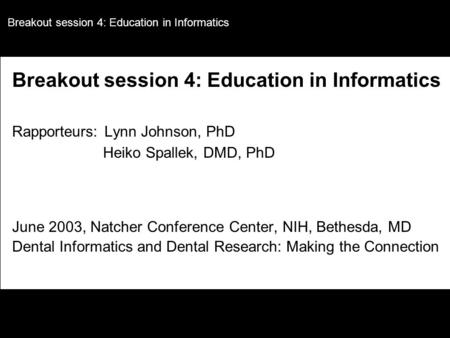 Breakout session 4: Education in Informatics Rapporteurs: Lynn Johnson, PhD Heiko Spallek, DMD, PhD June 2003, Natcher Conference Center, NIH, Bethesda,