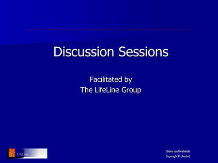 Discussion Sessions Facilitated by The LifeLine Group Slides and Materials Copyright Protected.