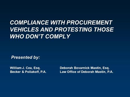 COMPLIANCE WITH PROCUREMENT VEHICLES AND PROTESTING THOSE WHO DON'T COMPLY William J. Cea, Esq. Becker & Poliakoff, P.A. Deborah Bovarnick Mastin, Esq.