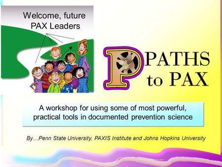A workshop for using some of most powerful, practical tools in documented prevention science Welcome, future PAX Leaders By…Penn State University, PAXIS.