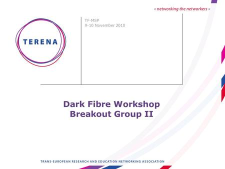 Dark Fibre Workshop Breakout Group II TF-MSP 9-10 November 2010.