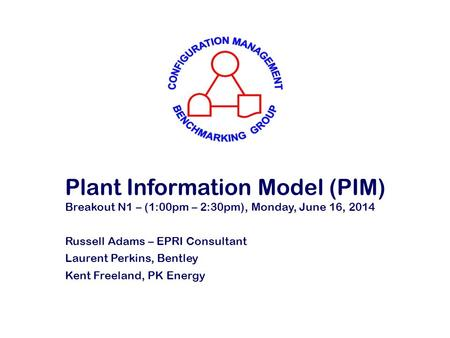 Plant Information Model (PIM) Breakout N1 – (1:00pm – 2:30pm), Monday, June 16, 2014 Russell Adams – EPRI Consultant Laurent Perkins, Bentley Kent Freeland,