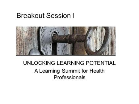 UNLOCKING LEARNING POTENTIAL A Learning Summit for Health Professionals Breakout Session I.