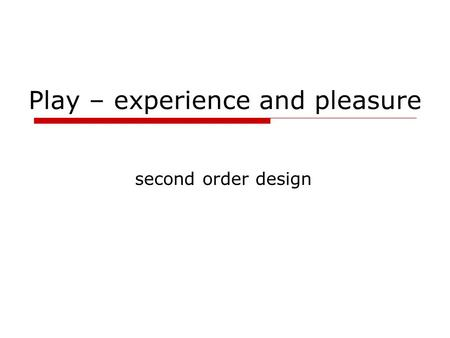 Play – experience and pleasure second order design.