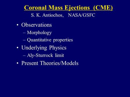 Observations –Morphology –Quantitative properties Underlying Physics –Aly-Sturrock limit Present Theories/Models Coronal Mass Ejections (CME) S. K. Antiochos,