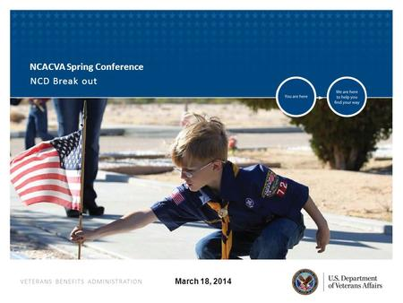 VETERANS BENEFITS ADMINISTRATION March 18, 2014 NCACVA Spring Conference NCD Break out.
