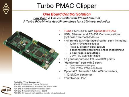 Turbo PMAC Clipper One Board Control Solution Low Cost, 4 Axis controller with I/O and Ethernet A Turbo PC/104 with Acc-2P combined for a 30% cost reduction.