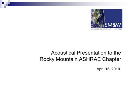 Acoustical Presentation to the Rocky Mountain ASHRAE Chapter April 16, 2010.