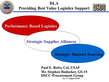 Strategic Supplier Alliances Strategic Materiel Sourcing Paul E. Botts, Col, USAF Mr. Stephen Rodocker, GS-15 DSCC-Procurement Group 26- 27 August 2003.