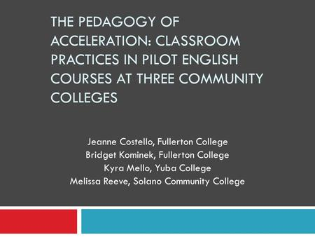 THE PEDAGOGY OF ACCELERATION: CLASSROOM PRACTICES IN PILOT ENGLISH COURSES AT THREE COMMUNITY COLLEGES Jeanne Costello, Fullerton College Bridget Kominek,