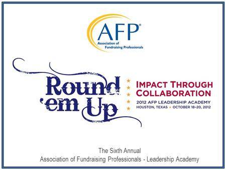 The Sixth Annual Association of Fundraising Professionals - Leadership Academy.