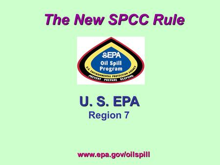 The New SPCC Rule U. S. EPA Region 7 www.epa.gov/oilspill.