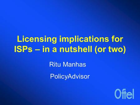Licensing implications for ISPs – in a nutshell (or two) Ritu Manhas PolicyAdvisor.