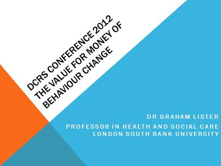 DCRS CONFERENCE 2012 THE VALUE FOR MONEY OF BEHAVIOUR CHANGE DR GRAHAM LISTER PROFESSOR IN HEALTH AND SOCIAL CARE LONDON SOUTH BANK UNIVERSITY.