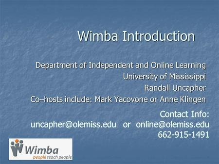 Wimba Introduction Department of Independent and Online Learning University of Mississippi Randall Uncapher Co–hosts include: Mark Yacovone or Anne Klingen.