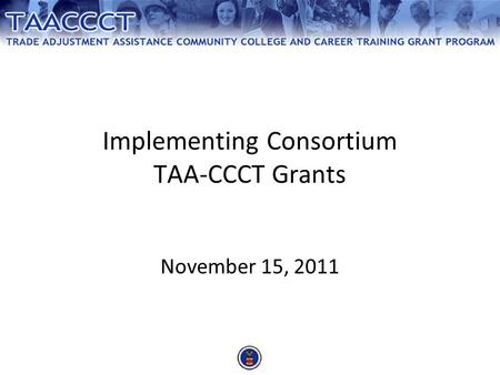 Implementing Consortium TAA-CCCT Grants November 15, 2011.
