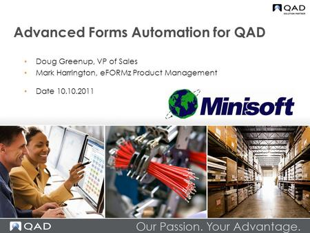 Advanced Forms Automation for QAD Doug Greenup, VP of Sales Mark Harrington, eFORMz Product Management Date 10.10.2011.
