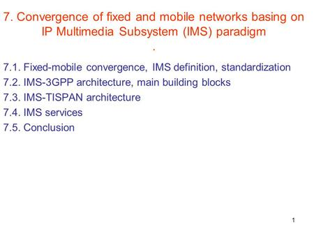 1 7. Convergence of fixed and mobile networks basing on IP Multimedia Subsystem (IMS) paradigm. 7.1. Fixed-mobile convergence, IMS definition, standardization.