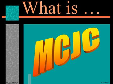 What is … What is MCJC? KCrawford 05. What is MCJC? KCrawford 05 MCJC Montgomery County Junior Councils (MCJC) is the middle school, county-level student.