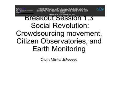Breakout Session 1.3 Social Revolution: Crowdsourcing movement, Citizen Observatories, and Earth Monitoring Chair: Michel Schouppe.