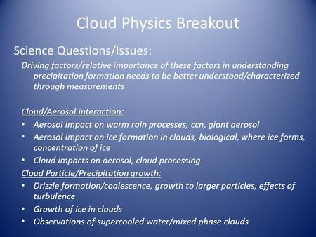 Cloud Physics Breakout Science Questions/Issues: Driving factors/relative importance of these factors in understanding precipitation formation needs to.