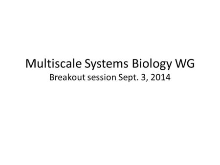 Multiscale Systems Biology WG Breakout session Sept. 3, 2014.