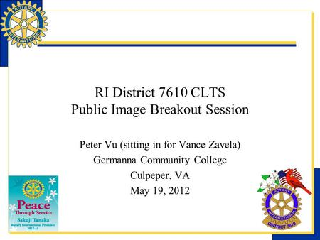 RI District 7610 CLTS Public Image Breakout Session Peter Vu (sitting in for Vance Zavela) Germanna Community College Culpeper, VA May 19, 2012.