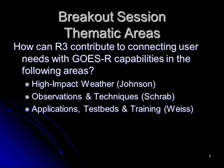 Breakout Session Thematic Areas How can R3 contribute to connecting user needs with GOES-R capabilities in the following areas? High-Impact Weather (Johnson)
