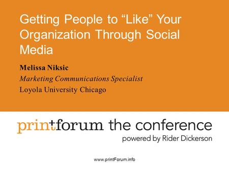 "Www.printForum.info Getting People to ""Like"" Your Organization Through Social Media Melissa Niksic Marketing Communications Specialist Loyola University."