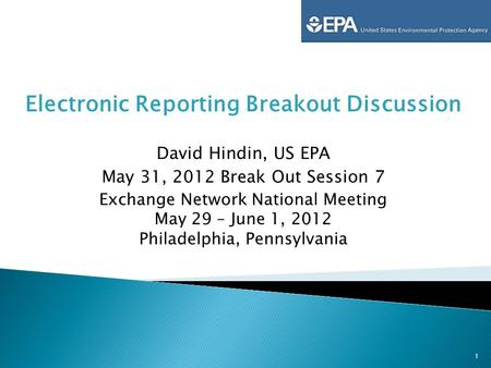 Electronic Reporting Breakout Discussion David Hindin, US EPA May 31, 2012 Break Out Session 7 Exchange Network National Meeting May 29 – June 1, 2012.