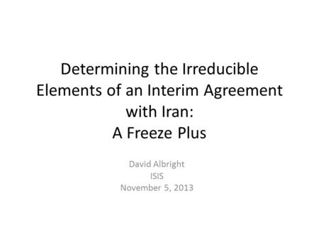 Determining the Irreducible Elements of an Interim Agreement with Iran: A Freeze Plus David Albright ISIS November 5, 2013.