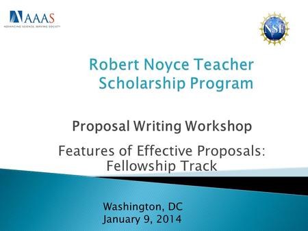 Proposal Writing Workshop Features of Effective Proposals: Fellowship Track Washington, DC January 9, 2014.
